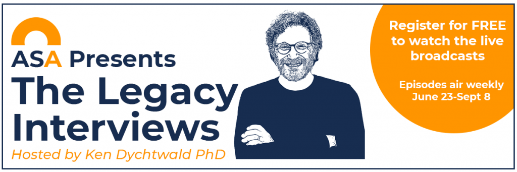 ASA Presents The Legacy Interviews Hosted by Ken Dychtwald. Register for free to watch the live broadcasts. Episodes air weekly June 23-Sept8